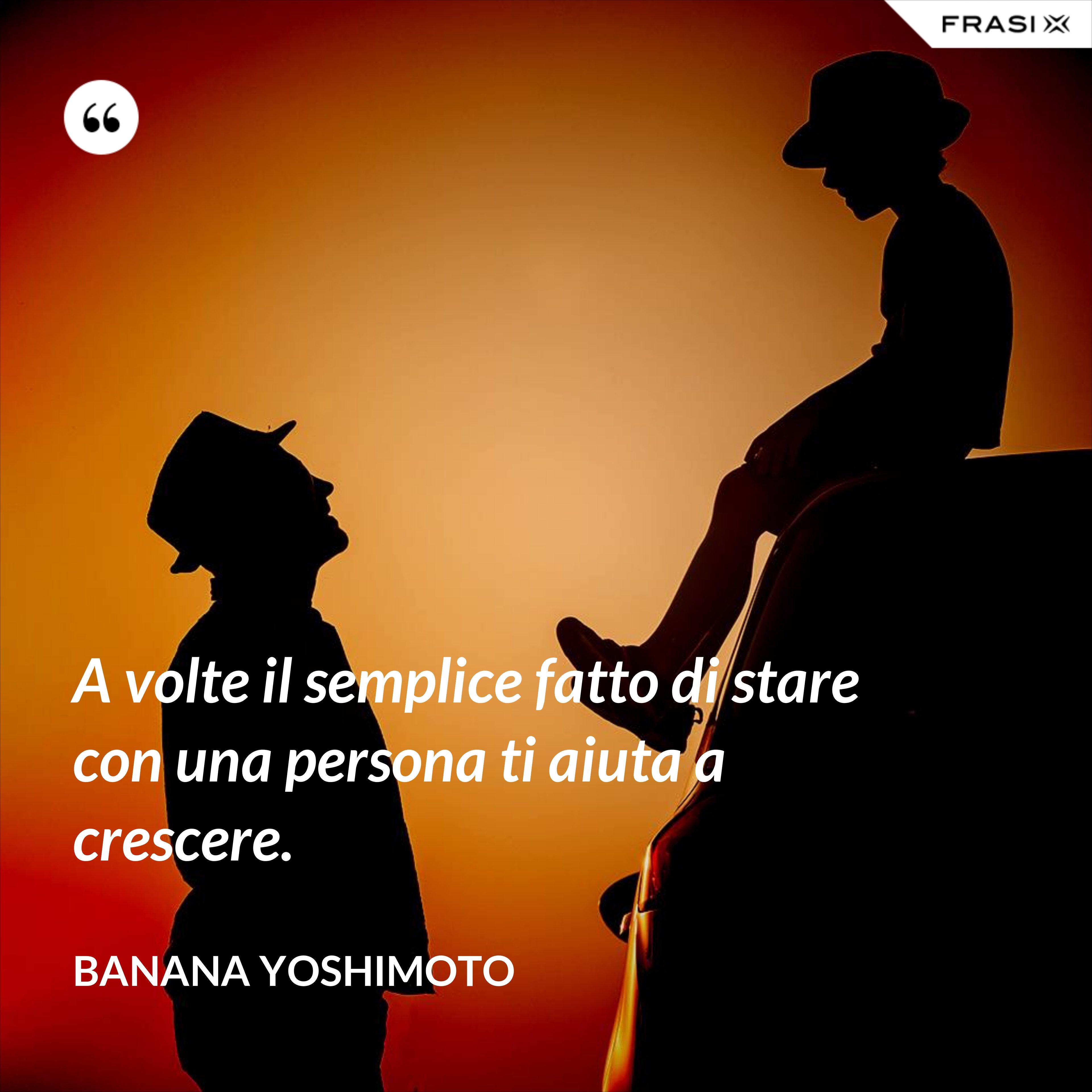 A volte il semplice fatto di stare con una persona ti aiuta a crescere. - Banana Yoshimoto
