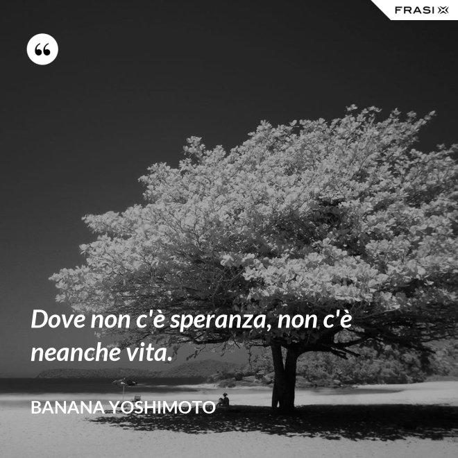 Dove non c'è speranza, non c'è neanche vita. - Banana Yoshimoto