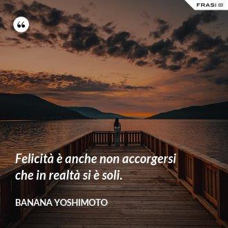 Felicità è anche non accorgersi che in realtà si è soli.