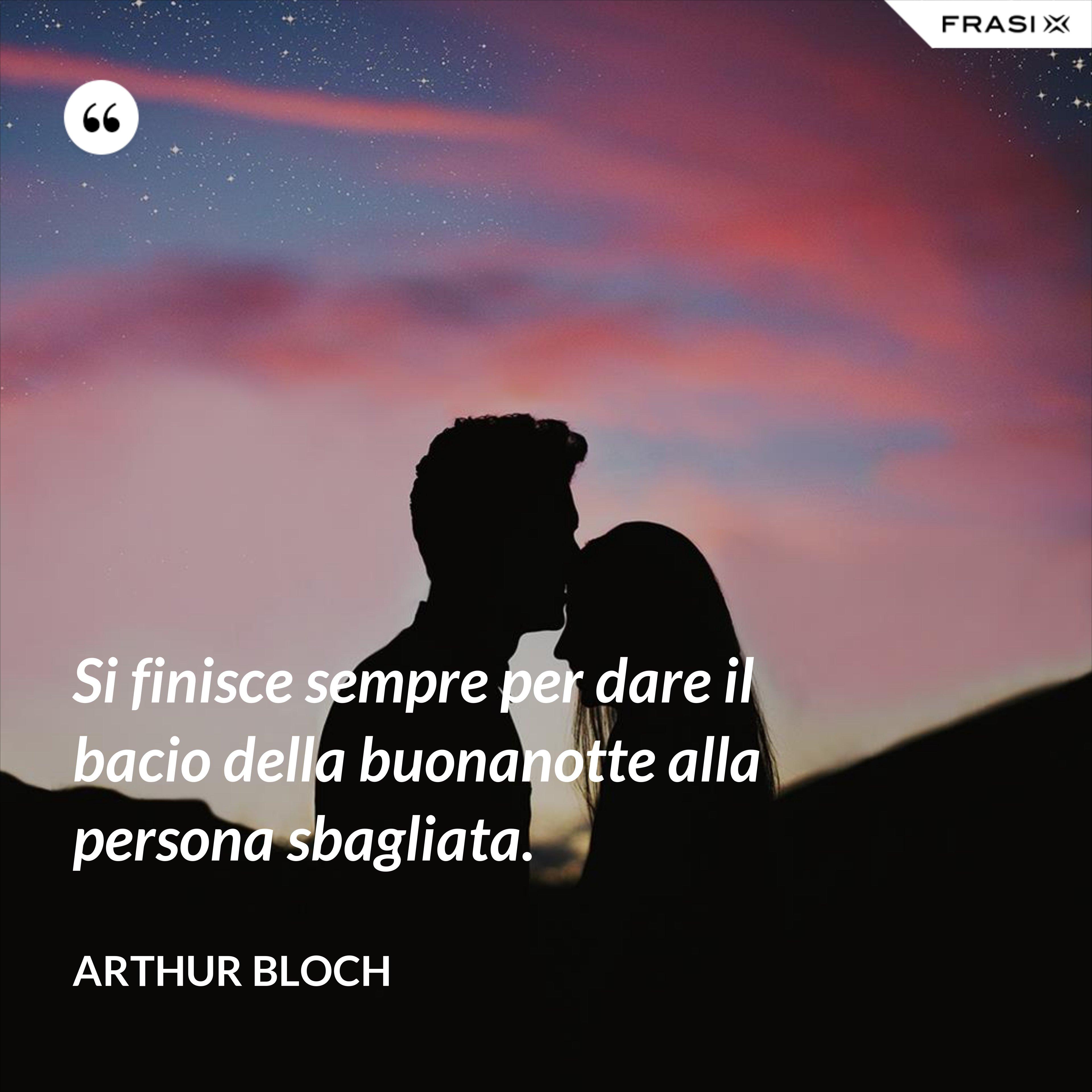 Si finisce sempre per dare il bacio della buonanotte alla persona sbagliata. - Arthur Bloch