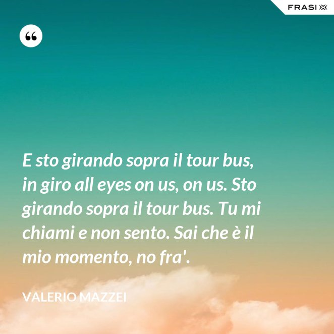 E sto girando sopra il tour bus, in giro all eyes on us, on us. Sto girando sopra il tour bus. Tu mi chiami e non sento. Sai che è il mio momento, no fra'.