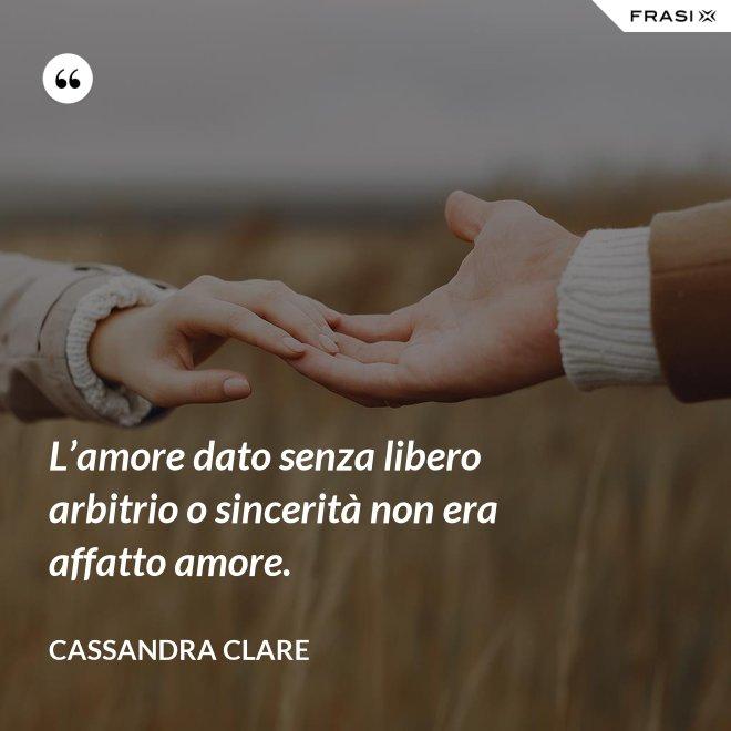 L'amore dato senza libero arbitrio o sincerità non era affatto amore. - Cassandra Clare