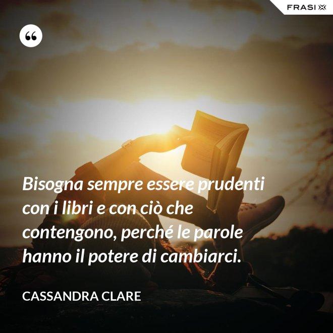 Bisogna sempre essere prudenti con i libri e con ciò che contengono, perché le parole hanno il potere di cambiarci. - Cassandra Clare