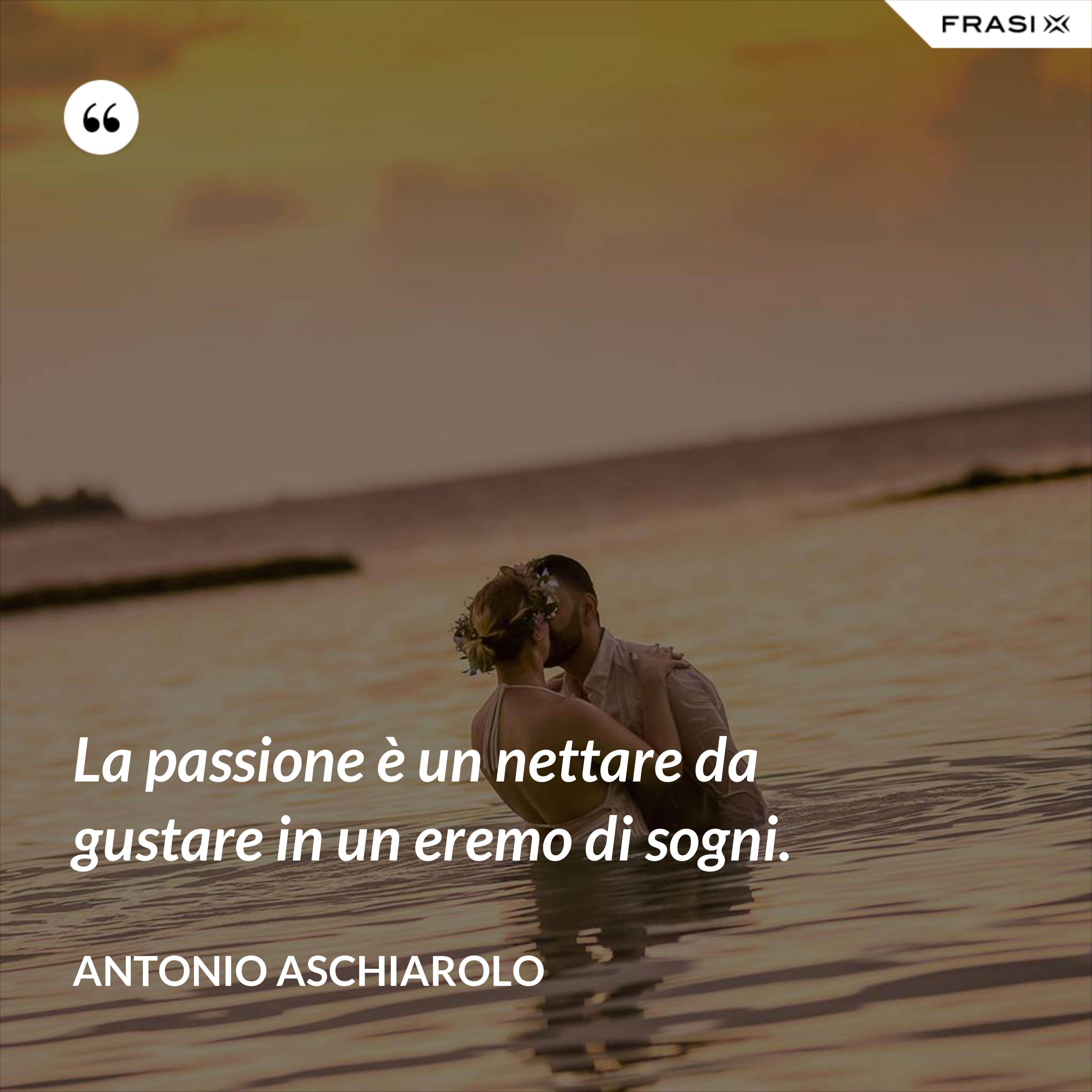 La passione è un nettare da gustare in un eremo di sogni. - Antonio Aschiarolo