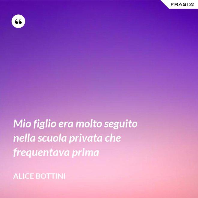 Mio figlio era molto seguito nella scuola privata che frequentava prima - Alice Bottini