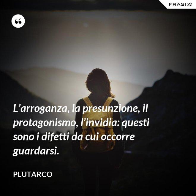 L'arroganza, la presunzione, il protagonismo, l'invidia: questi sono i difetti da cui occorre guardarsi. - Plutarco
