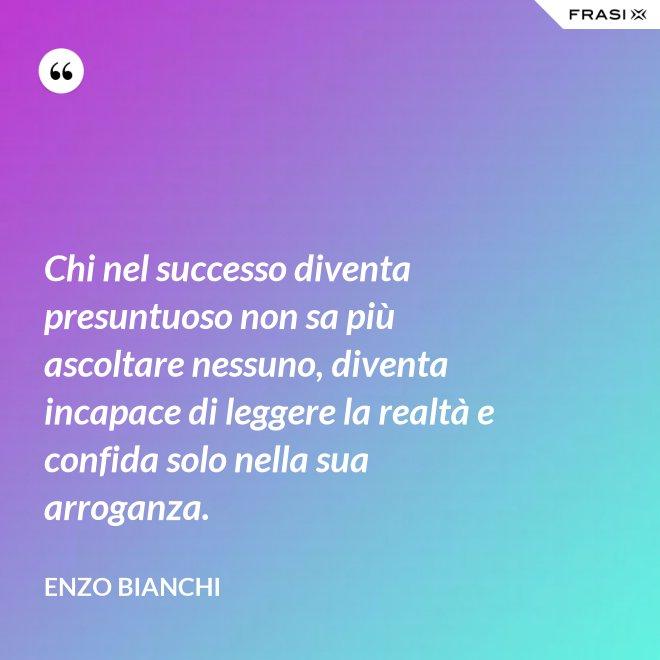 Chi nel successo diventa presuntuoso non sa più ascoltare nessuno, diventa incapace di leggere la realtà e confida solo nella sua arroganza. - Enzo Bianchi