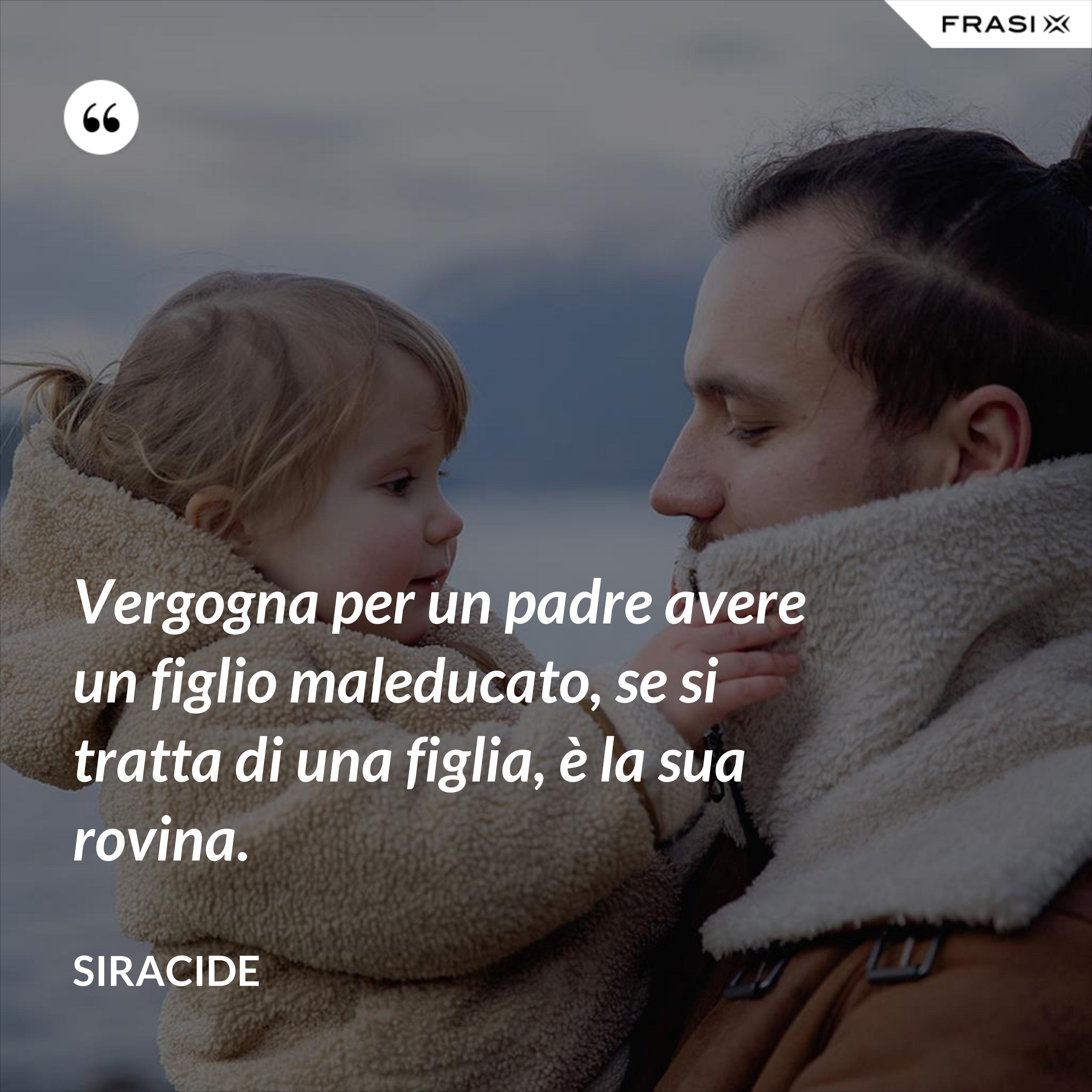 Vergogna per un padre avere un figlio maleducato, se si tratta di una figlia, è la sua rovina. - Siracide