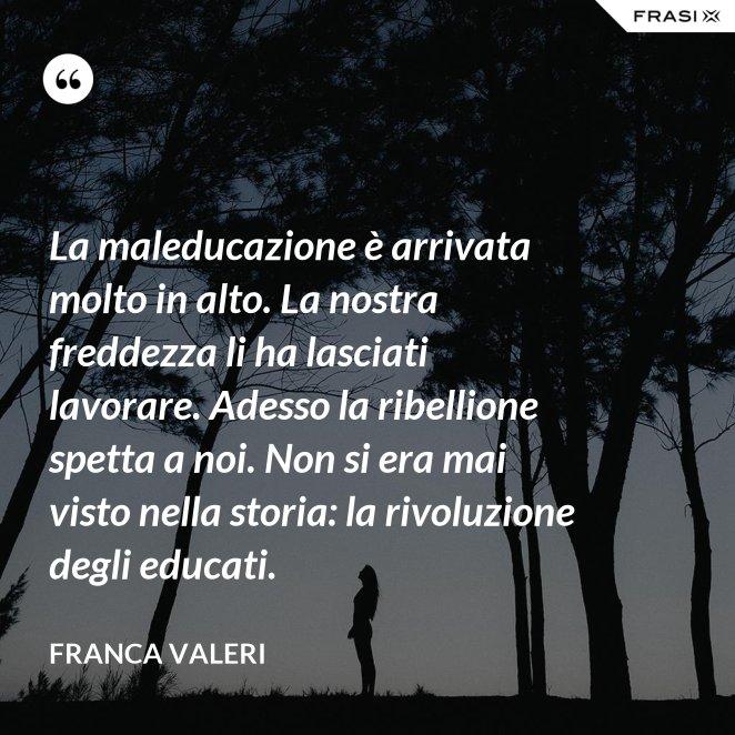 La maleducazione è arrivata molto in alto. La nostra freddezza li ha lasciati lavorare. Adesso la ribellione spetta a noi. Non si era mai visto nella storia: la rivoluzione degli educati.