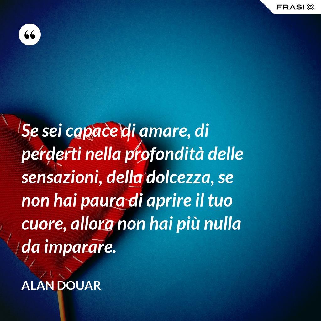 Se sei capace di amare, di perderti nella profondità delle sensazioni, della dolcezza, se non hai paura di aprire il tuo cuore, allora non hai più nulla da imparare. - Alan Douar