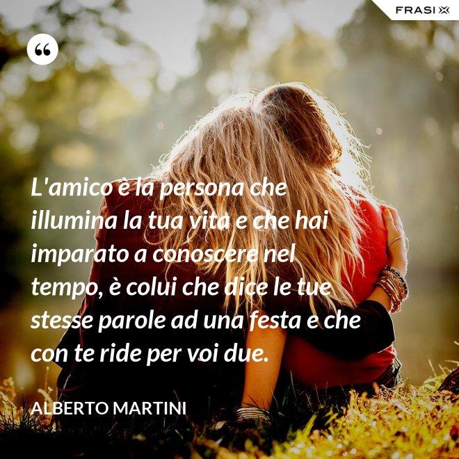 L'amico è la persona che illumina la tua vita e che hai imparato a conoscere nel tempo, è colui che dice le tue stesse parole ad una festa e che con te ride per voi due. - Alberto Martini