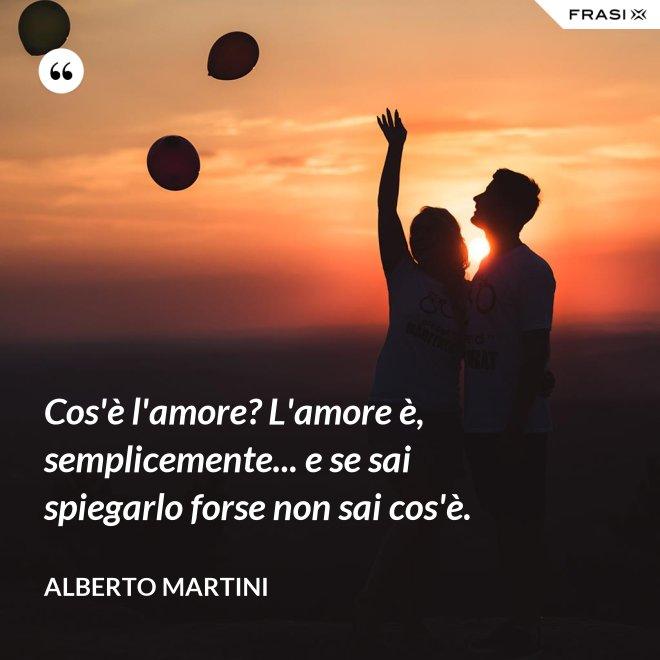 Cos'è l'amore? L'amore è, semplicemente... e se sai spiegarlo forse non sai cos'è. - Alberto Martini