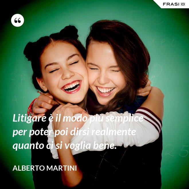 Litigare è il modo più semplice per poter poi dirsi realmente quanto ci si voglia bene. - Alberto Martini