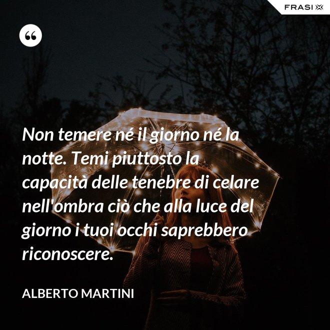 Non temere né il giorno né la notte. Temi piuttosto la capacità delle tenebre di celare nell'ombra ciò che alla luce del giorno i tuoi occhi saprebbero riconoscere. - Alberto Martini
