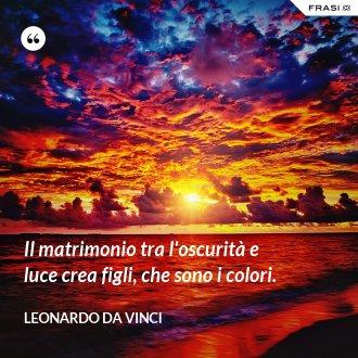Il matrimonio tra l'oscurità e luce crea figli, che sono i colori. - Leonardo Da Vinci