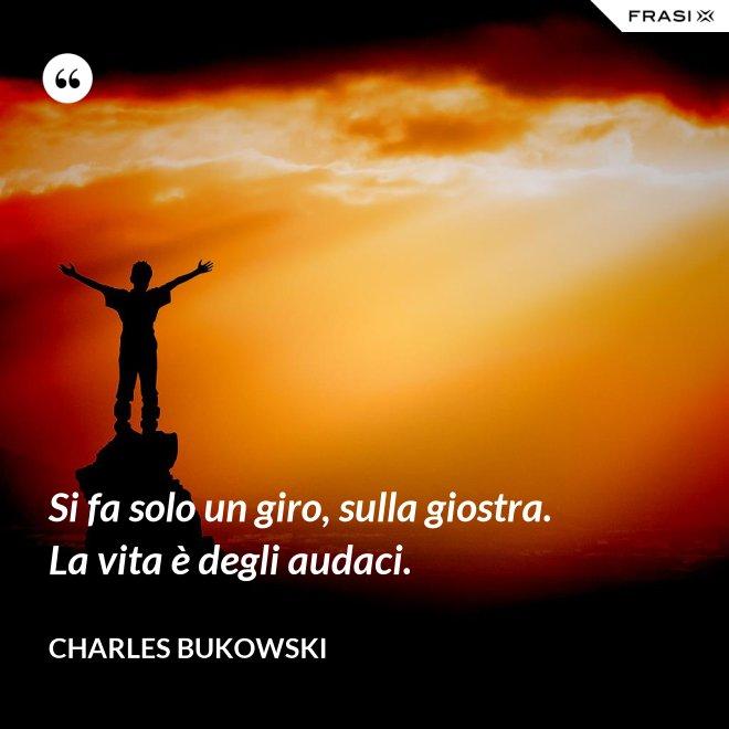 Si fa solo un giro, sulla giostra. La vita è degli audaci. - Charles Bukowski