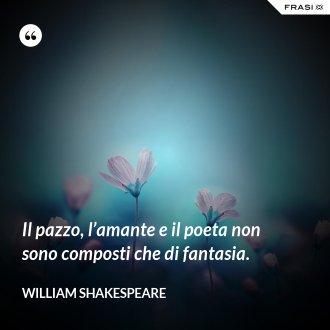 Il pazzo, l'amante e il poeta non sono composti che di fantasia.