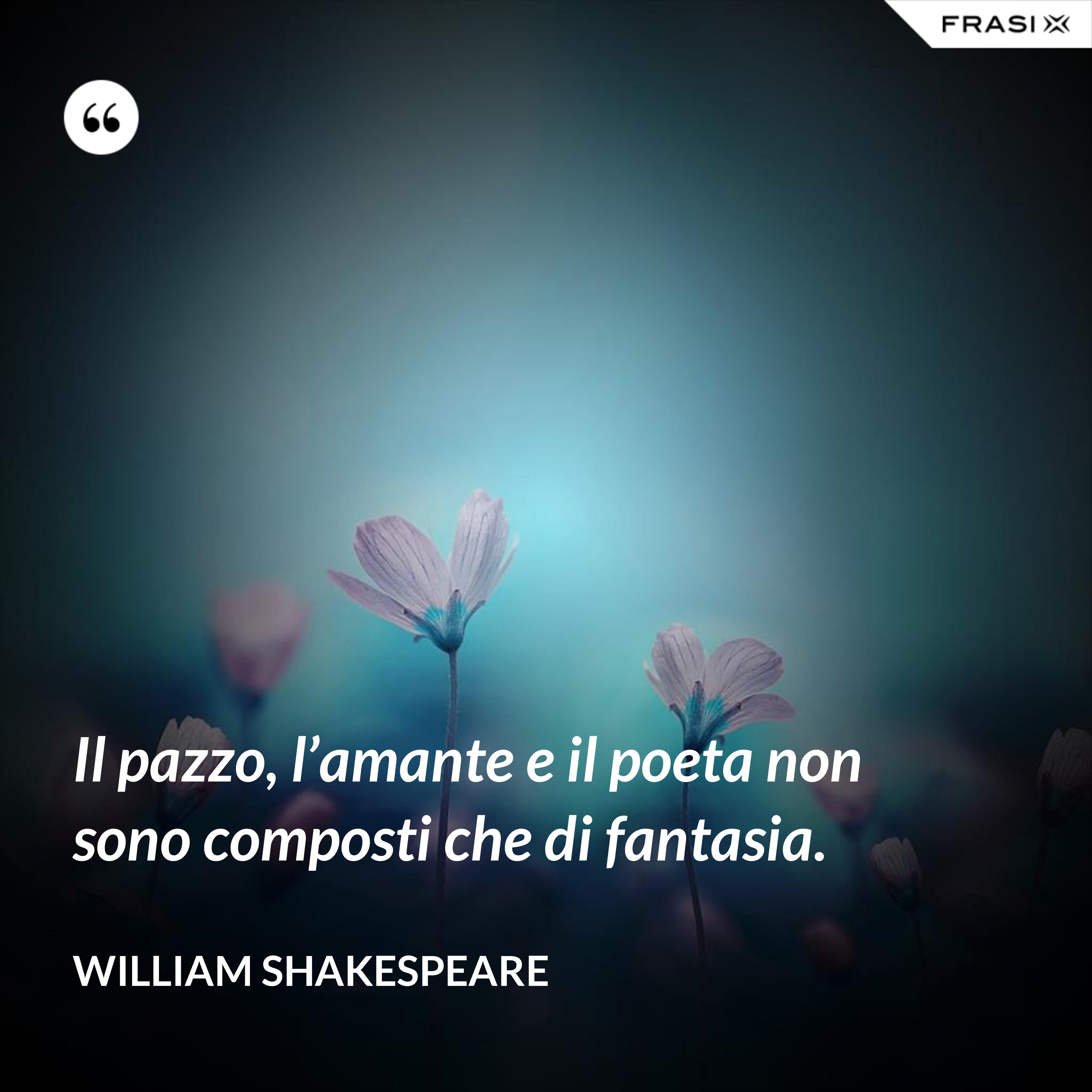 Il pazzo, l'amante e il poeta non sono composti che di fantasia. - William Shakespeare