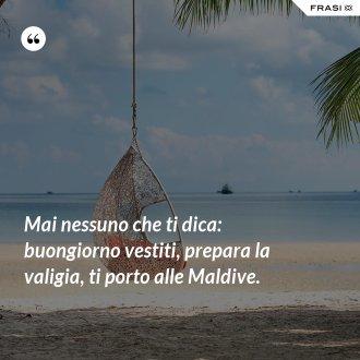 Mai nessuno che ti dica: buongiorno vestiti, prepara la valigia, ti porto alle Maldive.