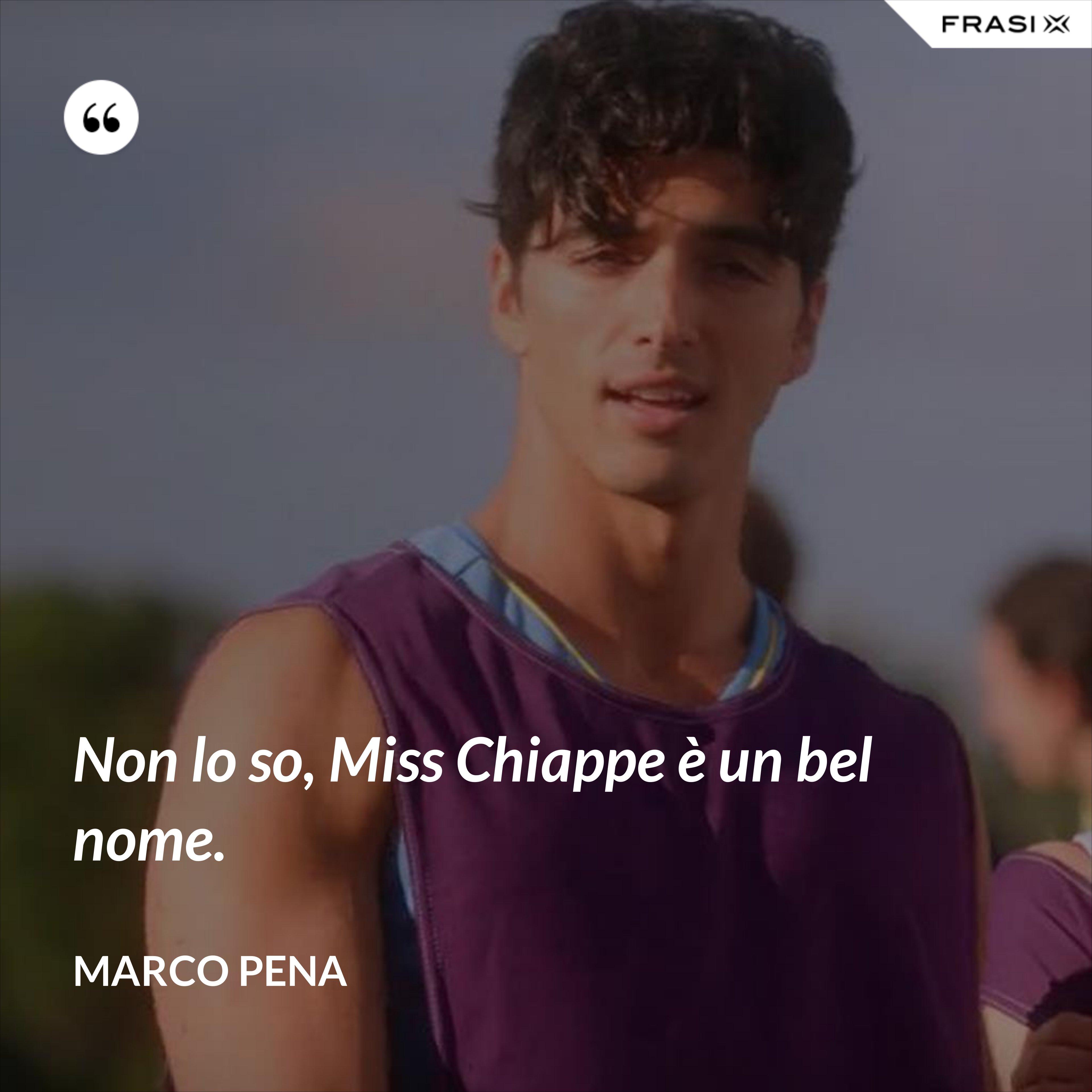 Non lo so, Miss Chiappe è un bel nome. - Marco Pena