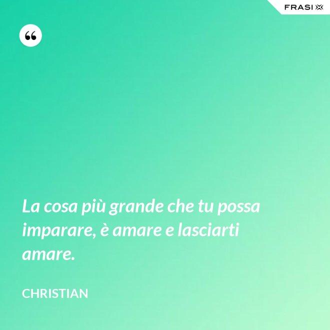 La cosa più grande che tu possa imparare, è amare e lasciarti amare. - Christian