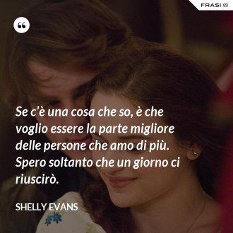 Se c'è una cosa che so, è che voglio essere la parte migliore delle persone che amo di più. Spero soltanto che un giorno ci riuscirò. - Shelly Evans