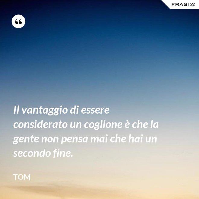 Il vantaggio di essere considerato un coglione è che la gente non pensa mai che hai un secondo fine. - Tom