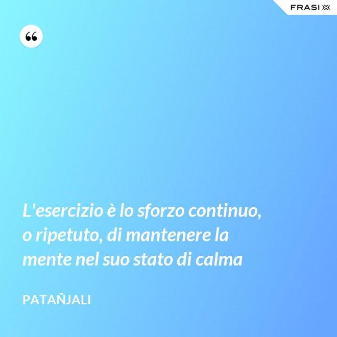 L'esercizio è lo sforzo continuo, o ripetuto, di mantenere la mente nel suo stato di calma - Patañjali
