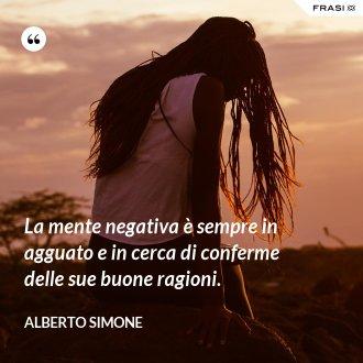 La mente negativa è sempre in agguato e in cerca di conferme delle sue buone ragioni.