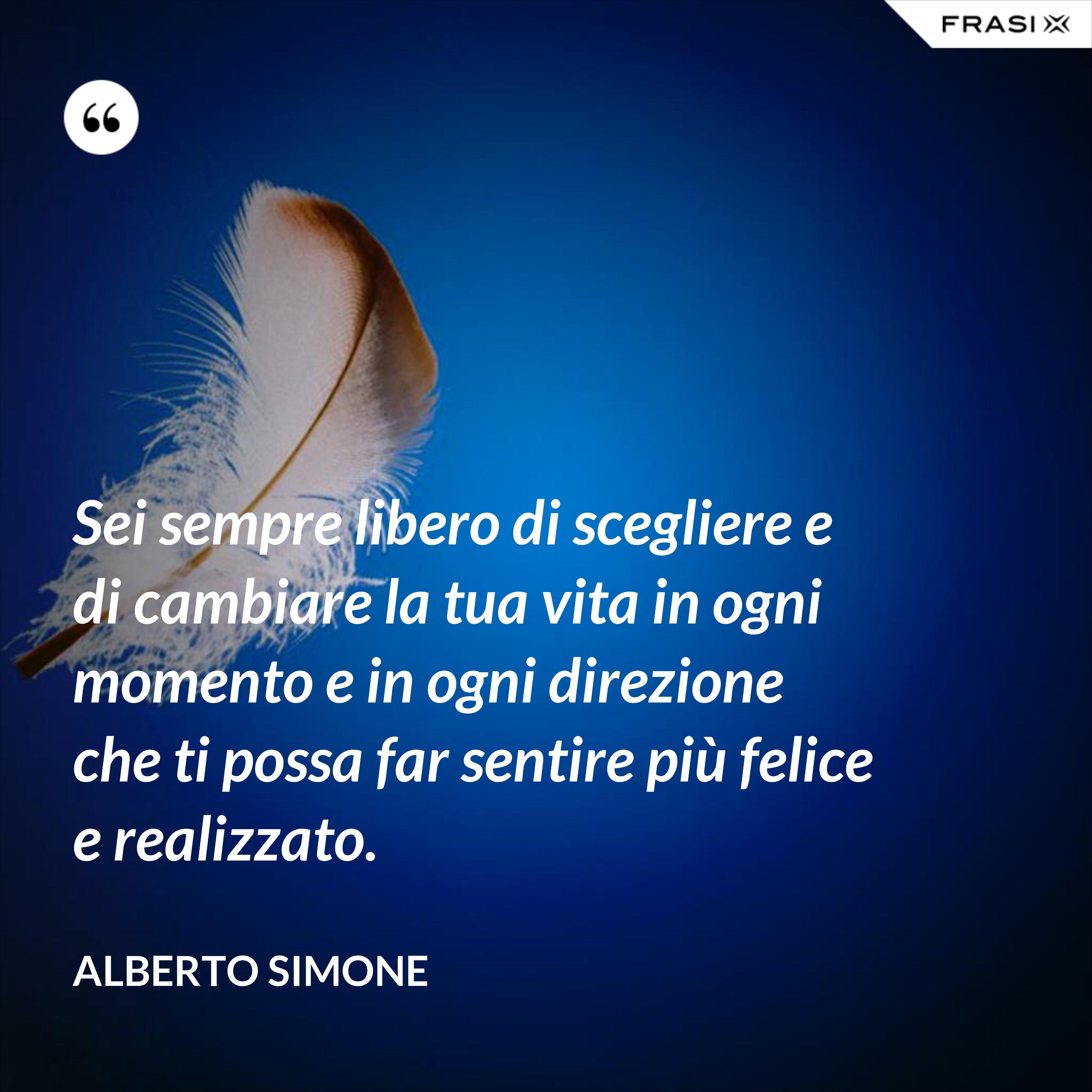 Sei sempre libero di scegliere e di cambiare la tua vita in ogni momento e in ogni direzione che ti possa far sentire più felice e realizzato. - Alberto Simone
