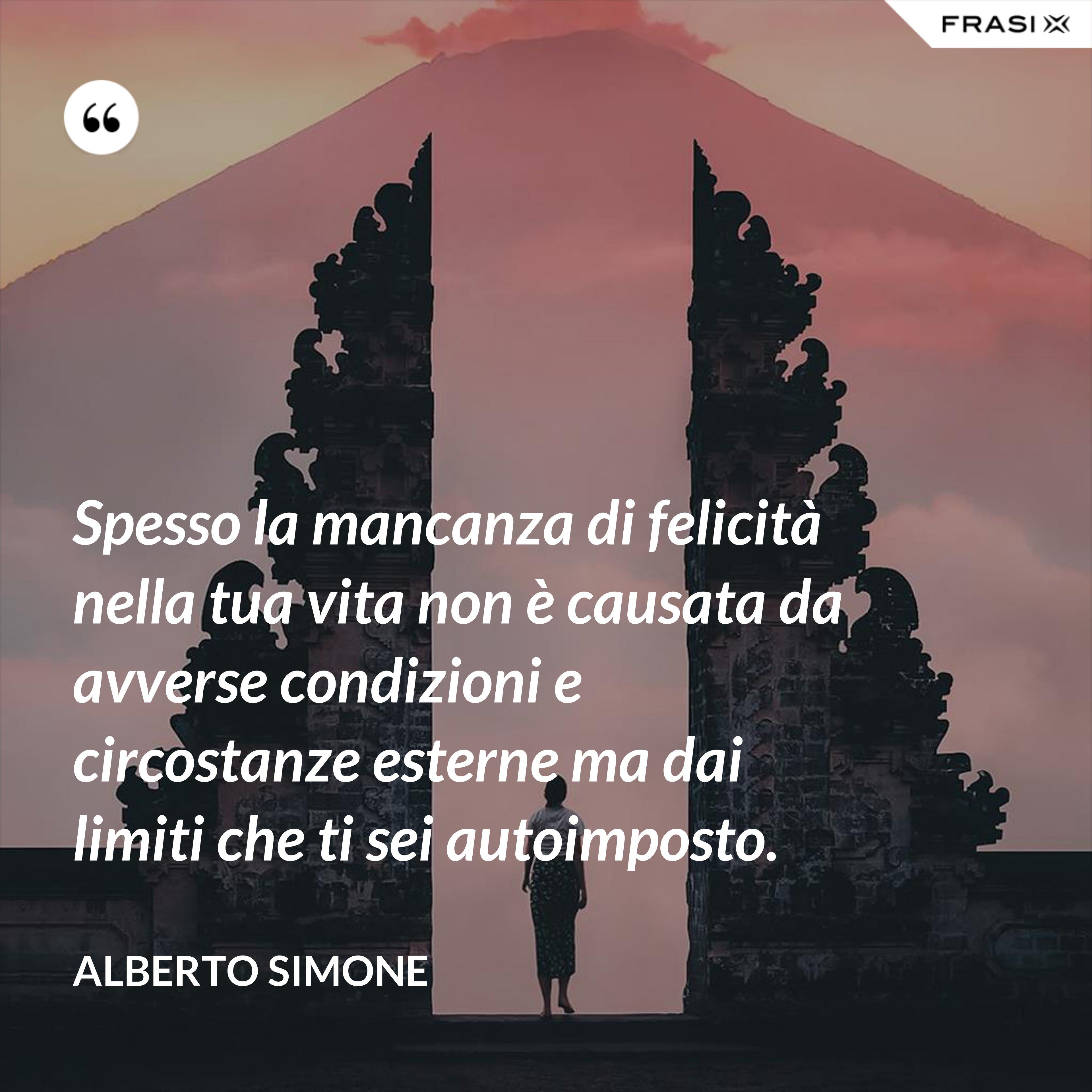 Spesso la mancanza di felicità nella tua vita non è causata da avverse condizioni e circostanze esterne ma dai limiti che ti sei autoimposto. - Alberto Simone