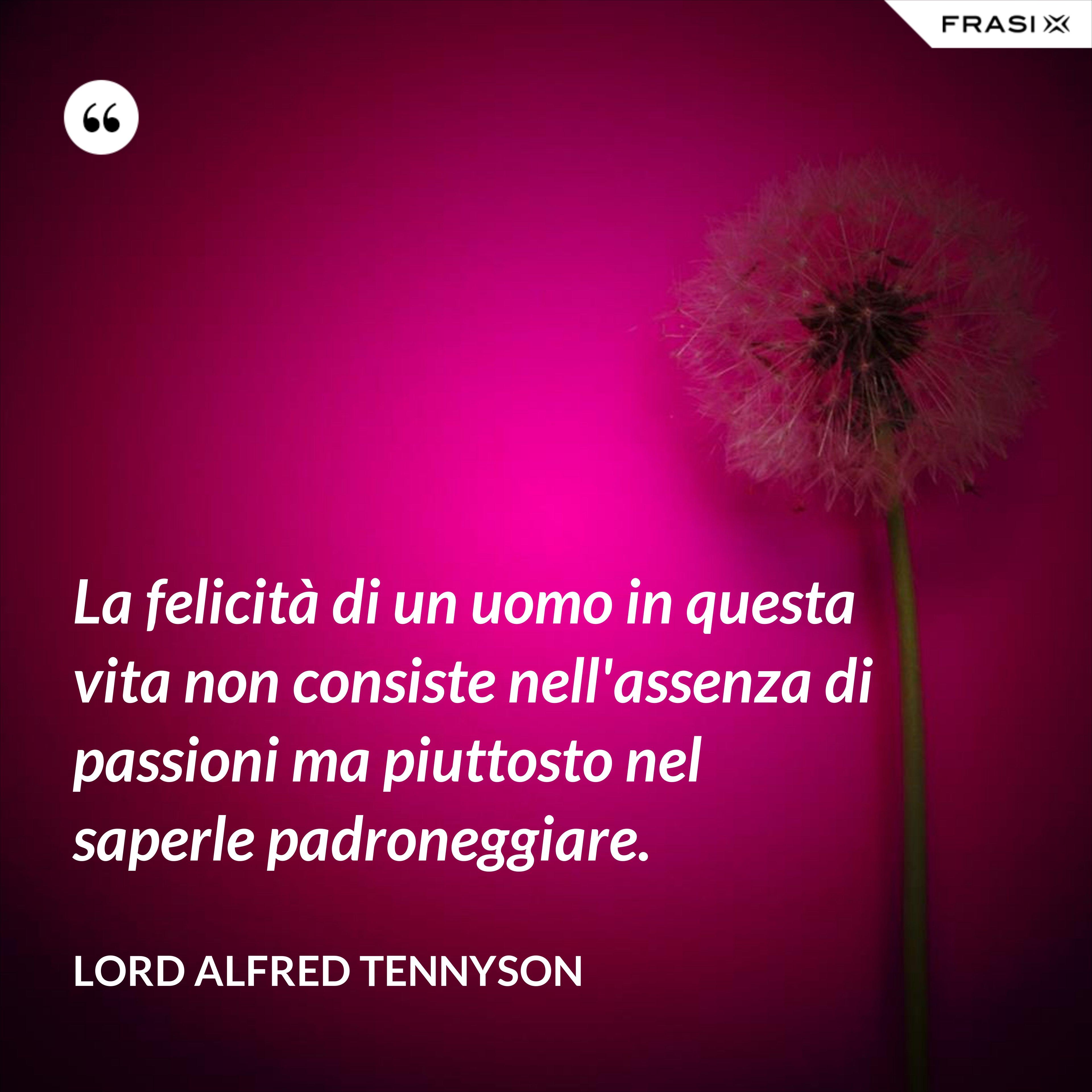 La felicità di un uomo in questa vita non consiste nell'assenza di passioni ma piuttosto nel saperle padroneggiare. - Lord Alfred Tennyson
