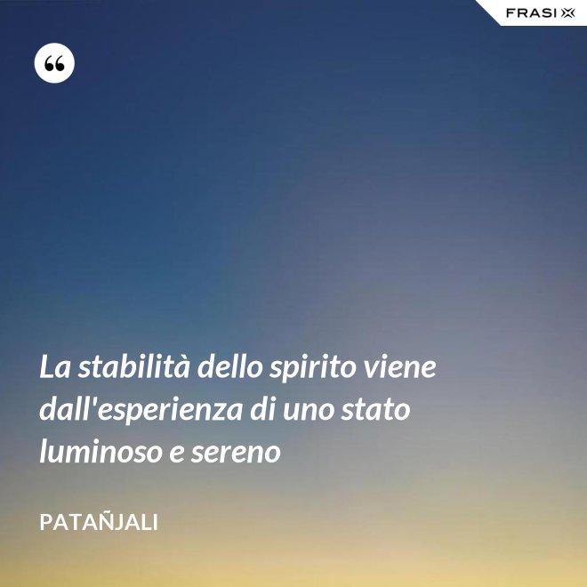 La stabilità dello spirito viene dall'esperienza di uno stato luminoso e sereno - Patañjali