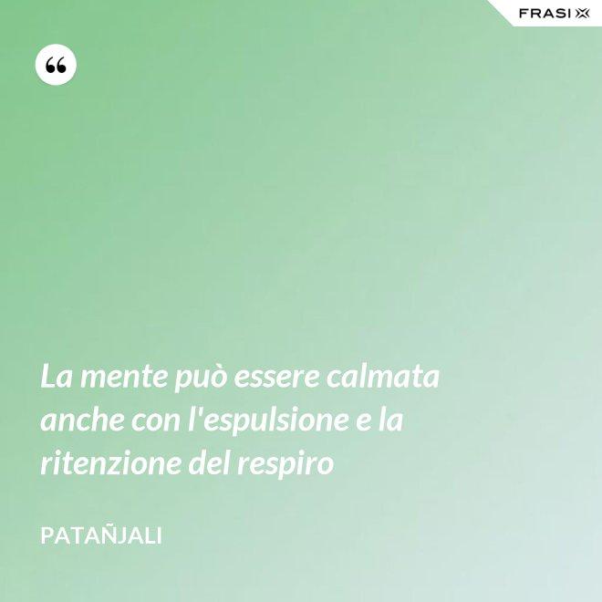 La mente può essere calmata anche con l'espulsione e la ritenzione del respiro - Patañjali