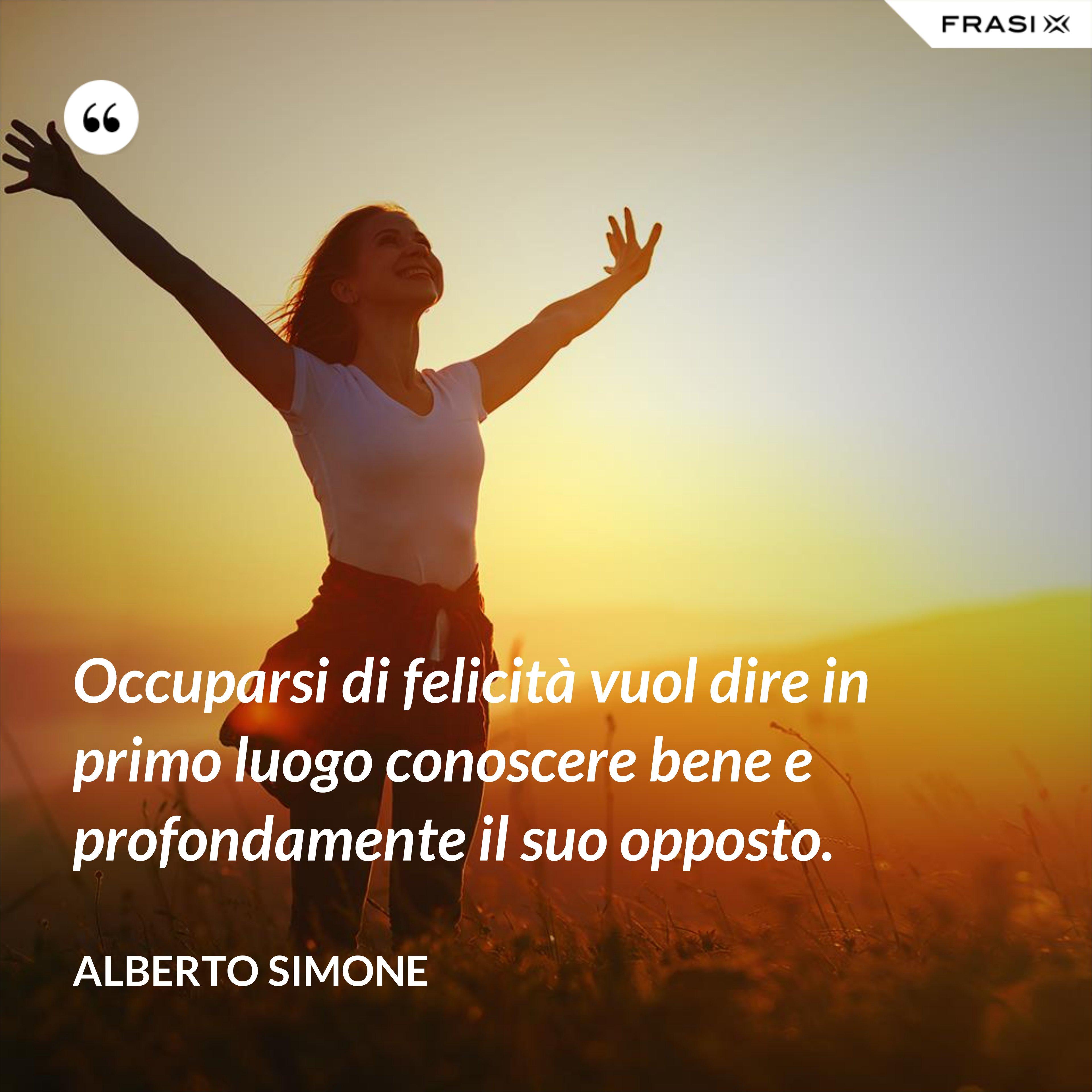 Occuparsi di felicità vuol dire in primo luogo conoscere bene e profondamente il suo opposto. - Alberto Simone