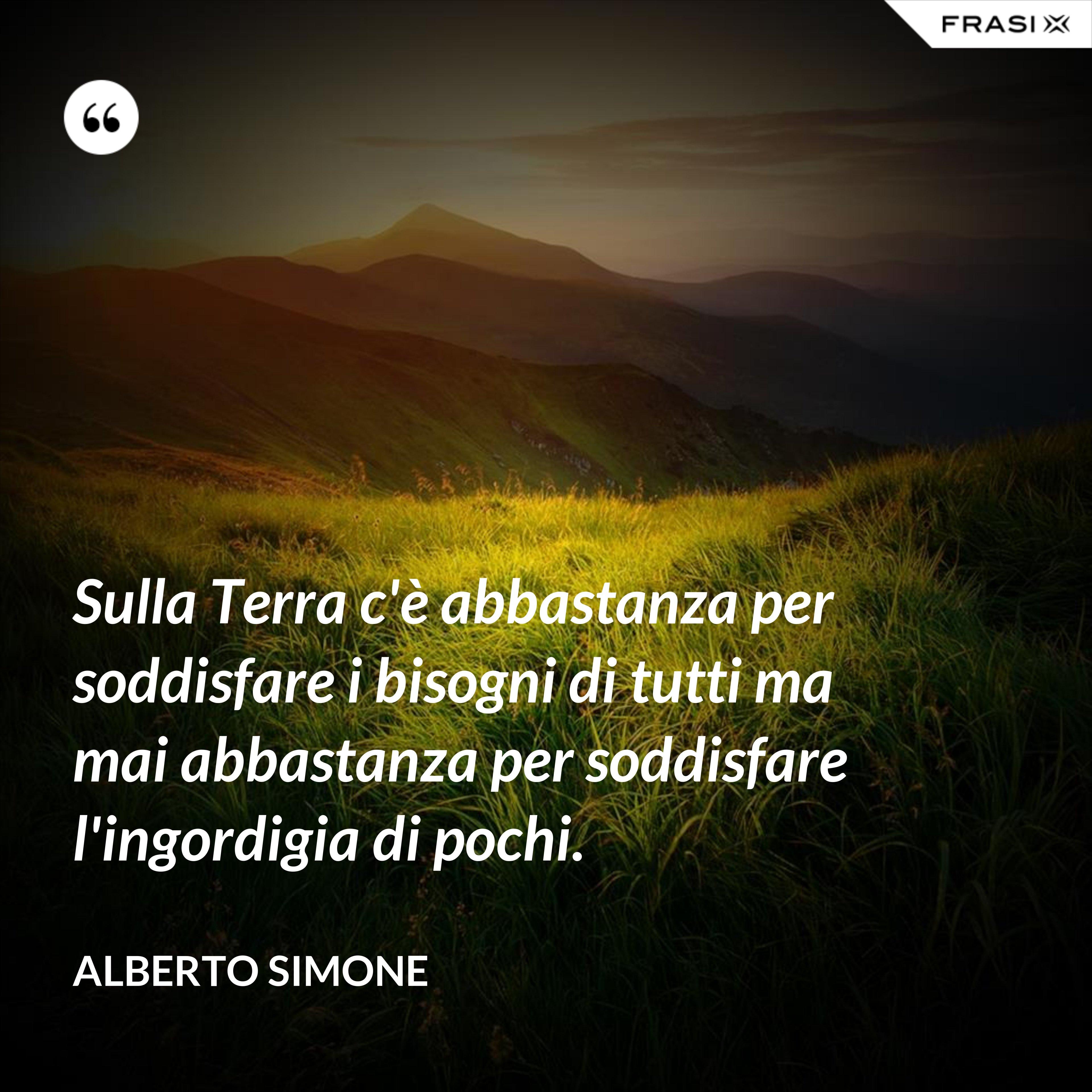 Sulla Terra c'è abbastanza per soddisfare i bisogni di tutti ma mai abbastanza per soddisfare l'ingordigia di pochi. - Alberto Simone