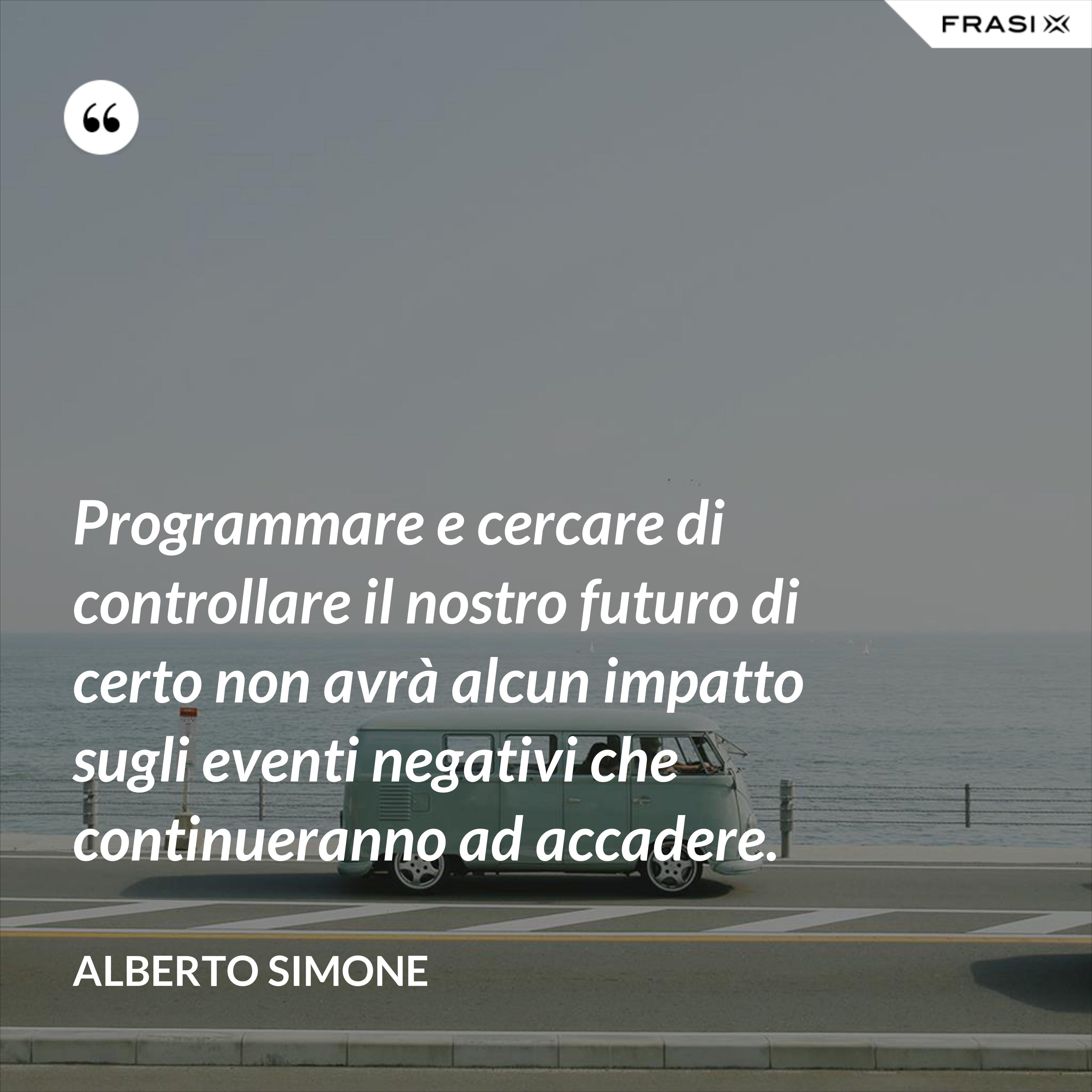 Programmare e cercare di controllare il nostro futuro di certo non avrà alcun impatto sugli eventi negativi che continueranno ad accadere. - Alberto Simone