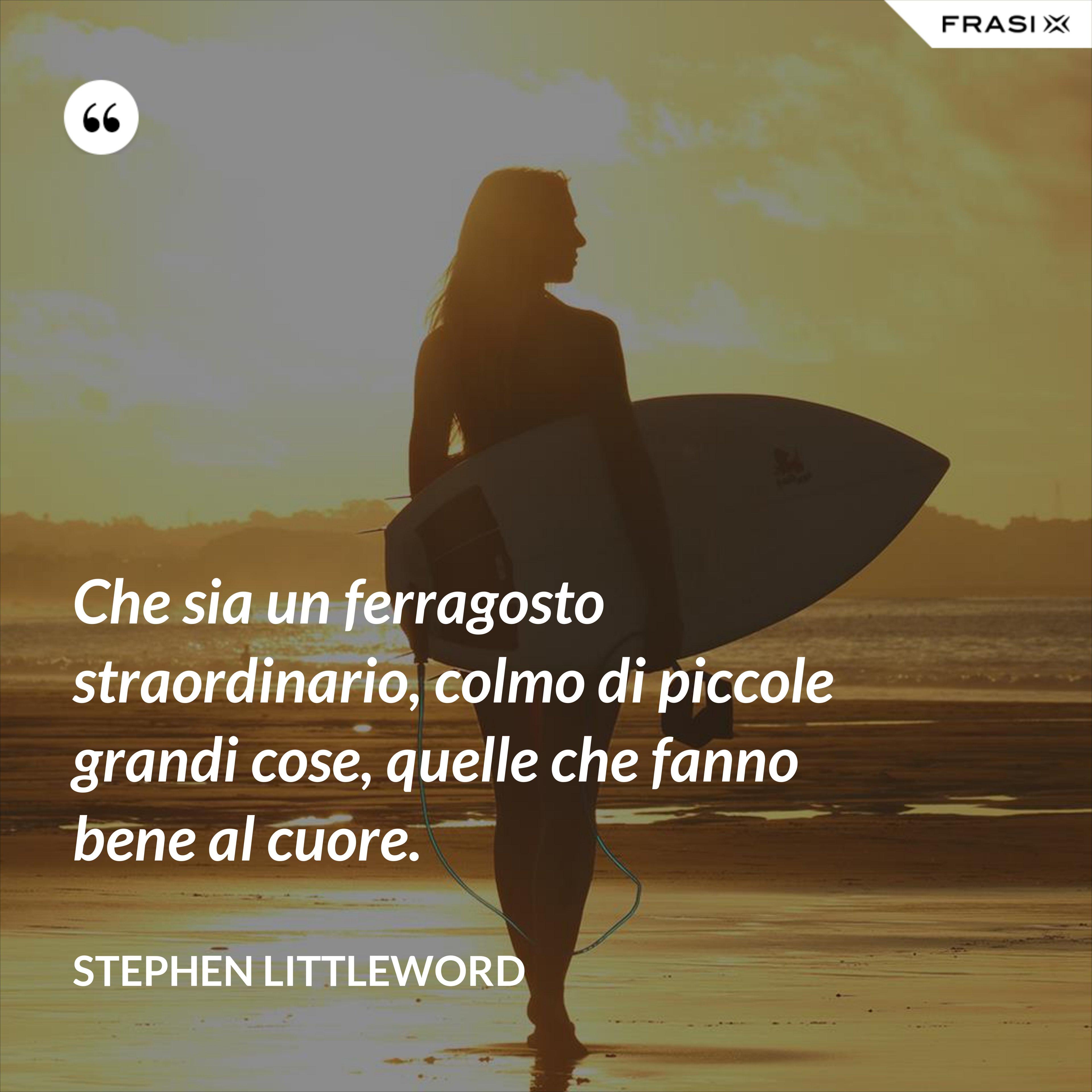 Che sia un ferragosto straordinario, colmo di piccole grandi cose, quelle che fanno bene al cuore. - Stephen Littleword
