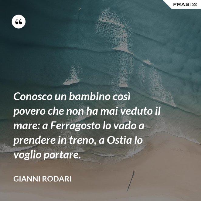 Conosco un bambino così povero che non ha mai veduto il mare: a Ferragosto lo vado a prendere in treno, a Ostia lo voglio portare.