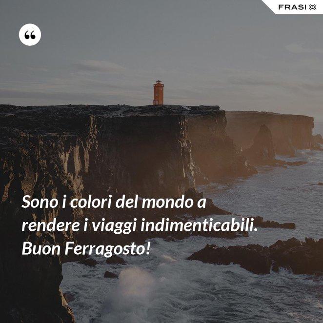 Sono i colori del mondo a rendere i viaggi indimenticabili. Buon Ferragosto!