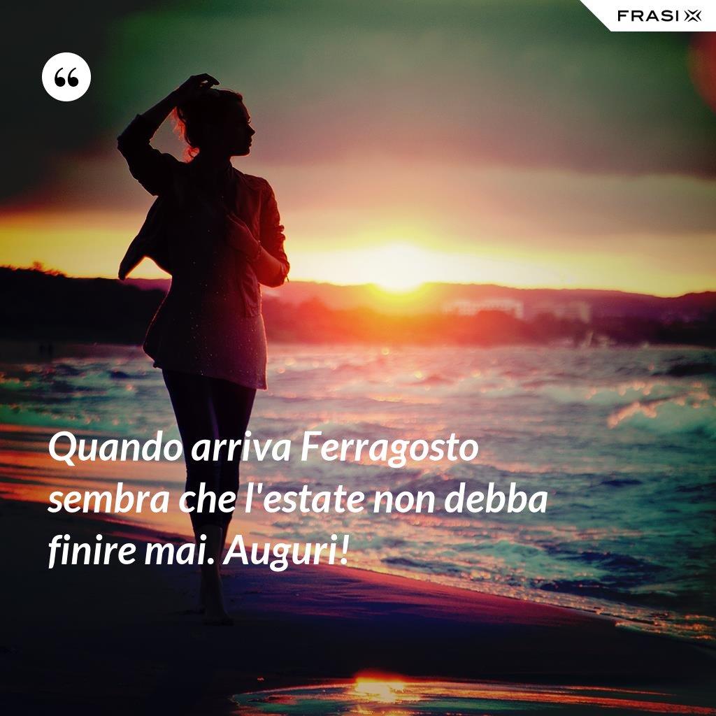 Quando arriva Ferragosto sembra che l'estate non debba finire mai. Auguri! - Anonimo