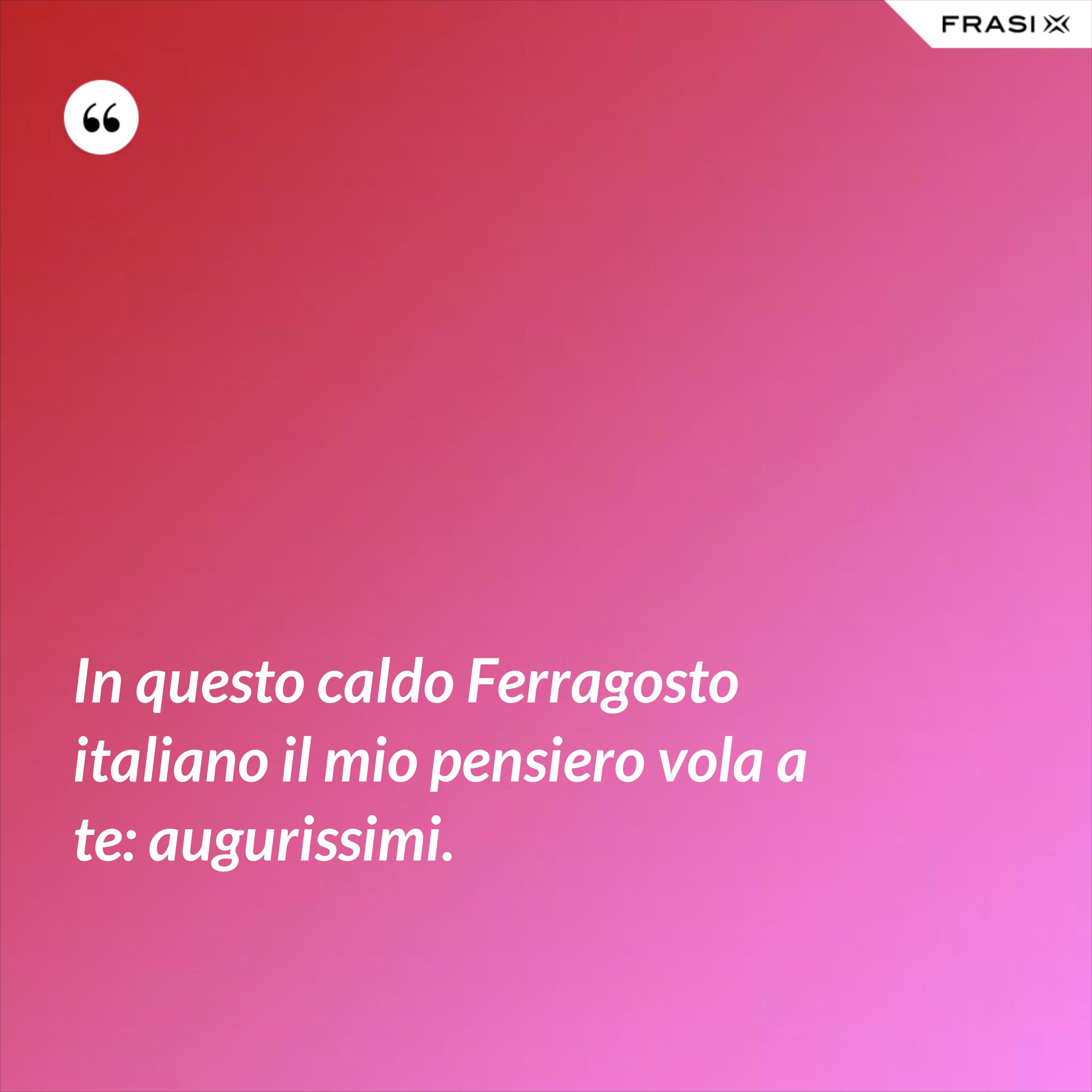 In questo caldo Ferragosto italiano il mio pensiero vola a te: augurissimi. - Anonimo