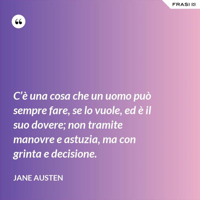 C'è una cosa che un uomo può sempre fare, se lo vuole, ed è il suo dovere; non tramite manovre e astuzia, ma con grinta e decisione. - Jane Austen