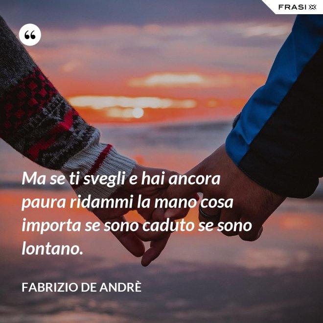 Ma se ti svegli e hai ancora paura ridammi la mano cosa importa se sono caduto se sono lontano. - Fabrizio De Andrè