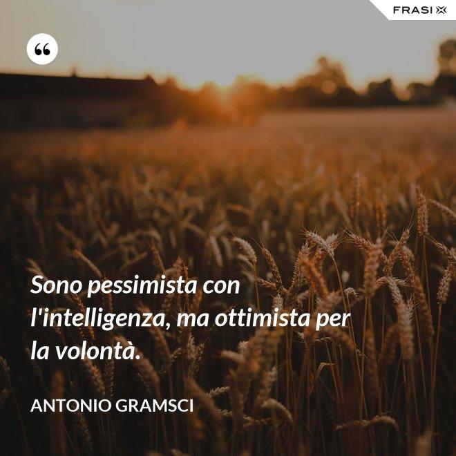 Sono pessimista con l'intelligenza, ma ottimista per la volontà. - Antonio Gramsci