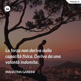 La forza non deriva dalla capacità fisica. Deriva da una volontà indomita. - Mahatma Gandhi