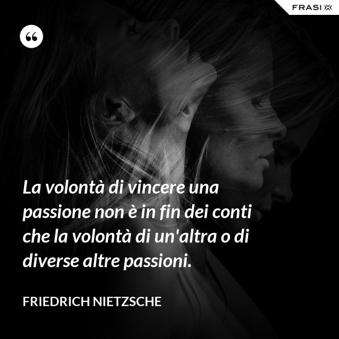 La volontà di vincere una passione non è in fin dei conti che la volontà di un'altra o di diverse altre passioni. - Friedrich Nietzsche