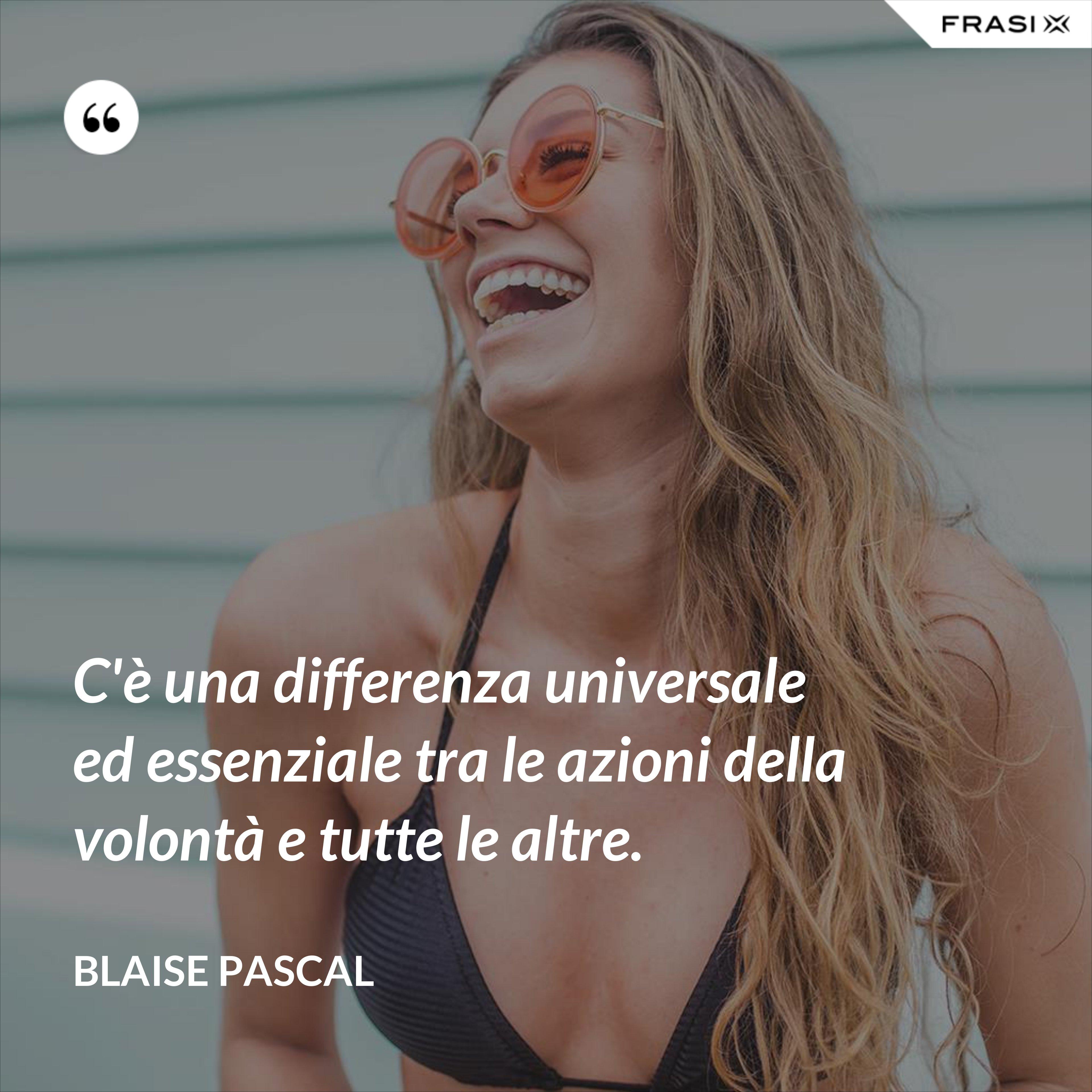 C'è una differenza universale ed essenziale tra le azioni della volontà e tutte le altre. - Blaise Pascal