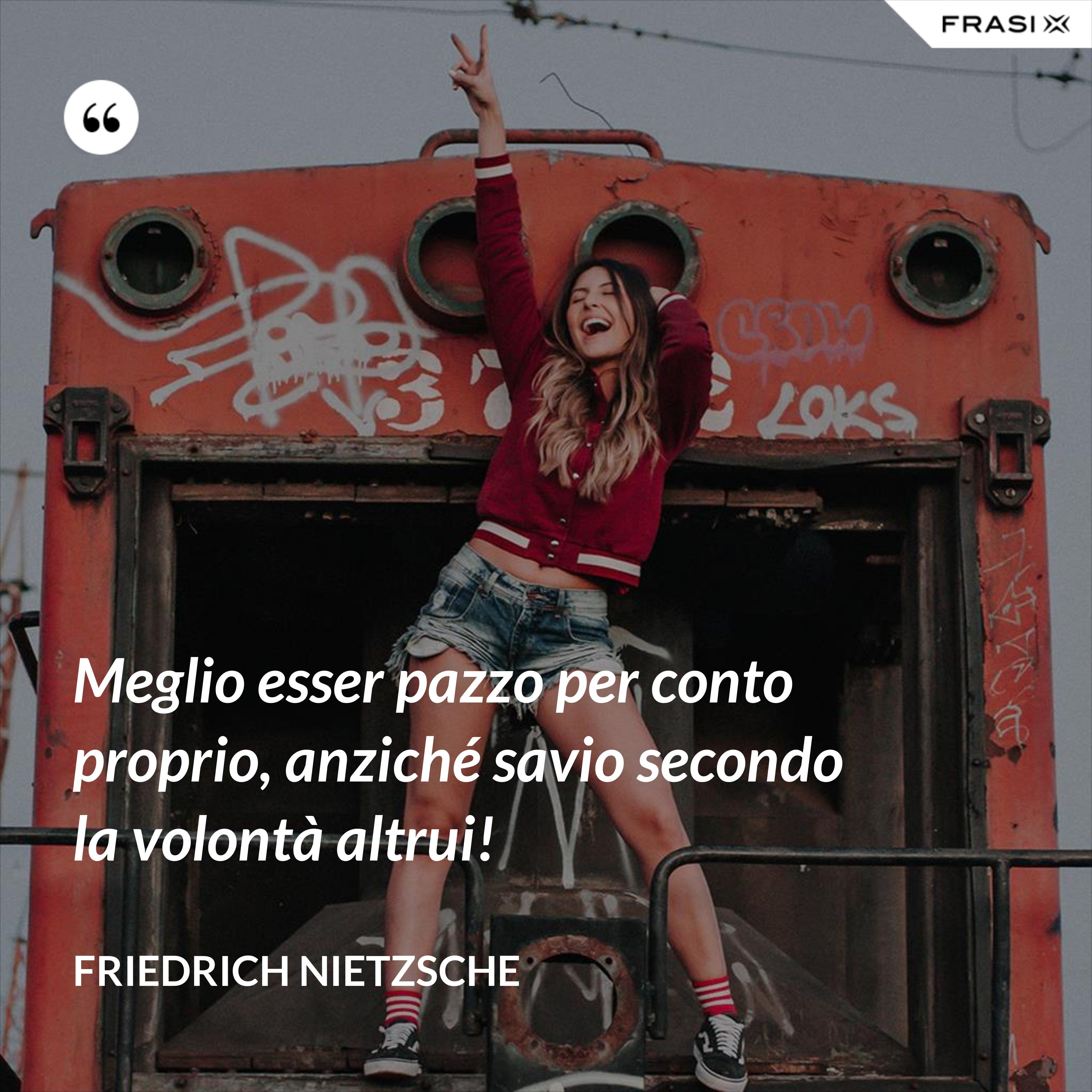 Meglio esser pazzo per conto proprio, anziché savio secondo la volontà altrui! - Friedrich Nietzsche
