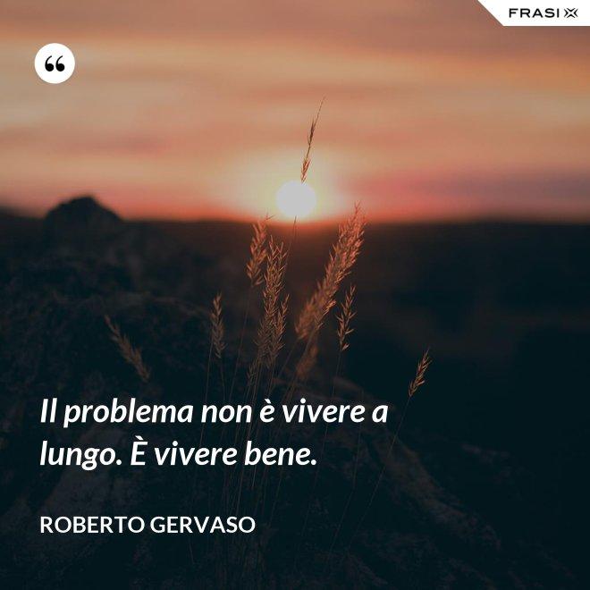 Il problema non è vivere a lungo. È vivere bene. - Roberto Gervaso